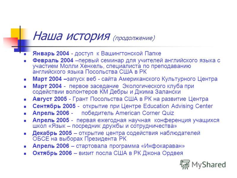 Наша история (продолжение) Январь 2004 - доступ к Вашингтонской Папке Февраль 2004 –первый семинар для учителей английского языка с участием Молли Хенкель, специалиста по преподаванию английского языка Посольства США в РК Март 2004 –запуск веб - сайт
