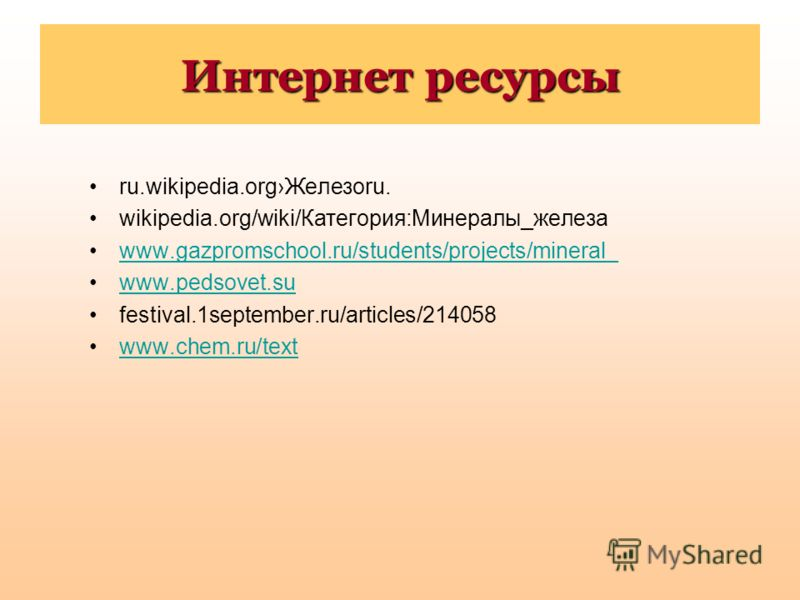 Интернет ресурсы ru.wikipedia.orgЖелезоru. wikipedia.org/wiki/Категория:Минералы_железа www.gazpromschool.ru/students/projects/mineral_ www.pedsovet.su festival.1september.ru/articles/214058 www.chem.ru/text