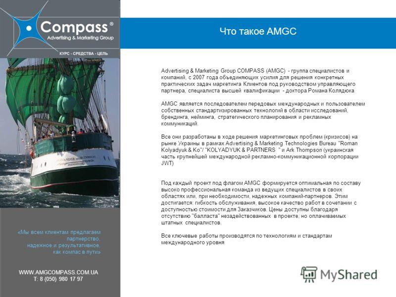 «Мы всем клиентам предлагаем партнерство, надежное и результативное, как компас в пути» WWW.AMGCOMPASS.COM.UA T: 8 (050) 980 17 97 Что такое AMGC Advertising & Marketing Group COMPASS (AMGC) - группа специалистов и компаний, c 2007 года объединяющих