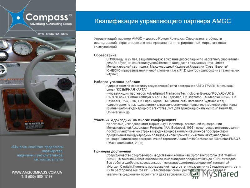 «Мы всем клиентам предлагаем партнерство, надежное и результативное, как компас в пути» WWW.AMGCOMPASS.COM.UA T: 8 (050) 980 17 97 Управляющий партнер AMGC – доктор Роман Колядюк. Специалист в области исследований, стратегического планирования и инте