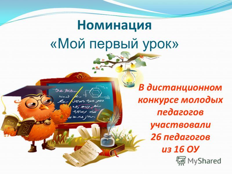 Номинация «Мой первый урок» В дистанционном конкурсе молодых педагогов участвовали 26 педагогов из 16 ОУ