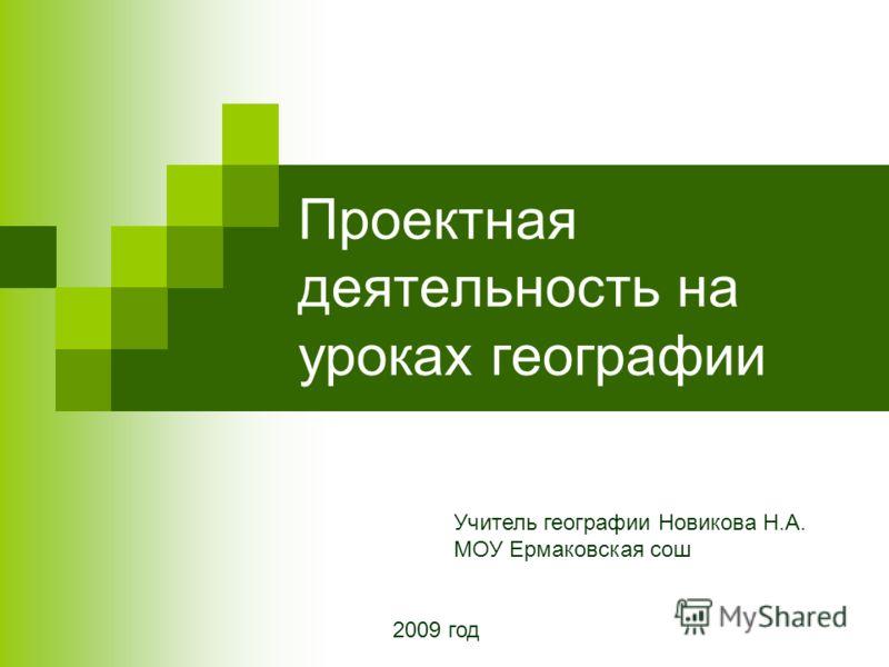 Проектная деятельность на уроках географии Учитель географии Новикова Н.А. МОУ Ермаковская сош 2009 год