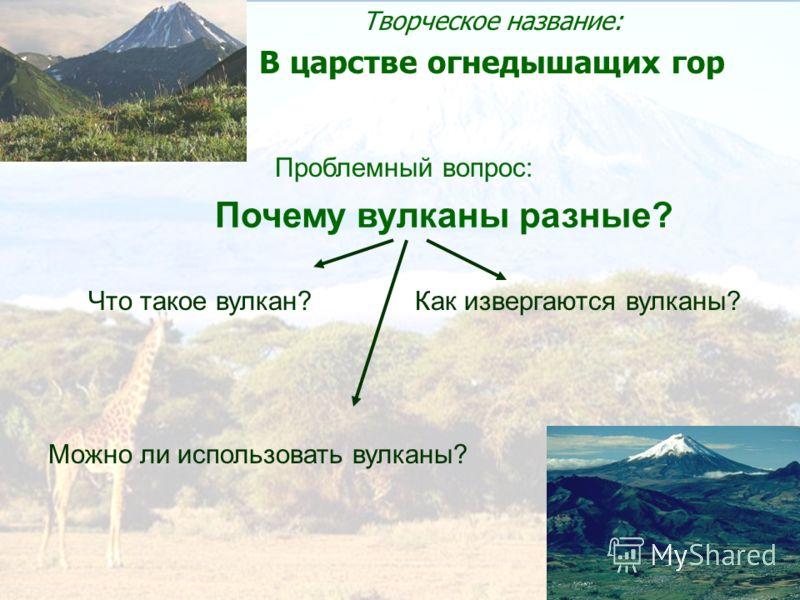 Почему вулканы разные? Творческое название: В царстве огнедышащих гор Проблемный вопрос: Что такое вулкан?Как извергаются вулканы? Можно ли использовать вулканы?