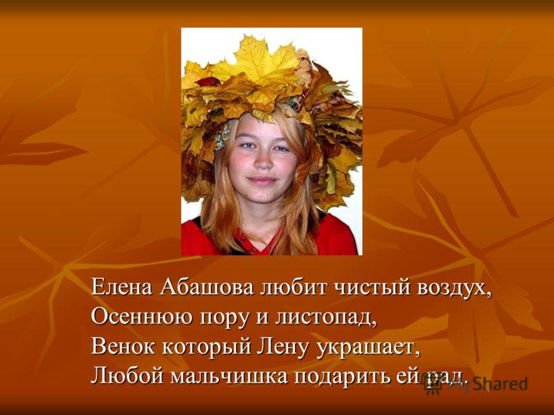 Елена Абашова любит чистый воздух, Осеннюю пору и листопад, Венок который Лену украшает, Любой мальчишка подарить ей рад.