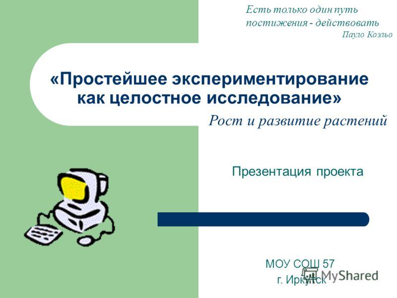 «Простейшее экспериментирование как целостное исследование» Презентация проекта МОУ СОШ 57 г. Иркутск Есть только один путь постижения - действовать Пауло Коэльо Рост и развитие растений