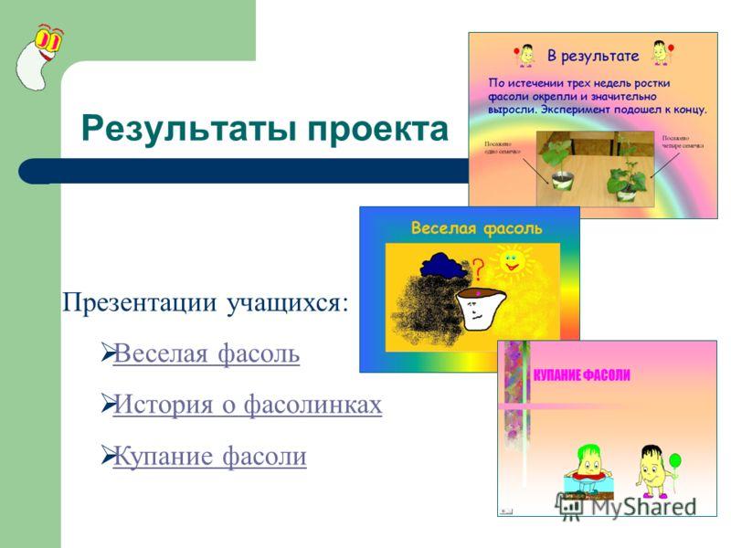 Результаты проекта Презентации учащихся: Веселая фасоль История о фасолинках Купание фасоли