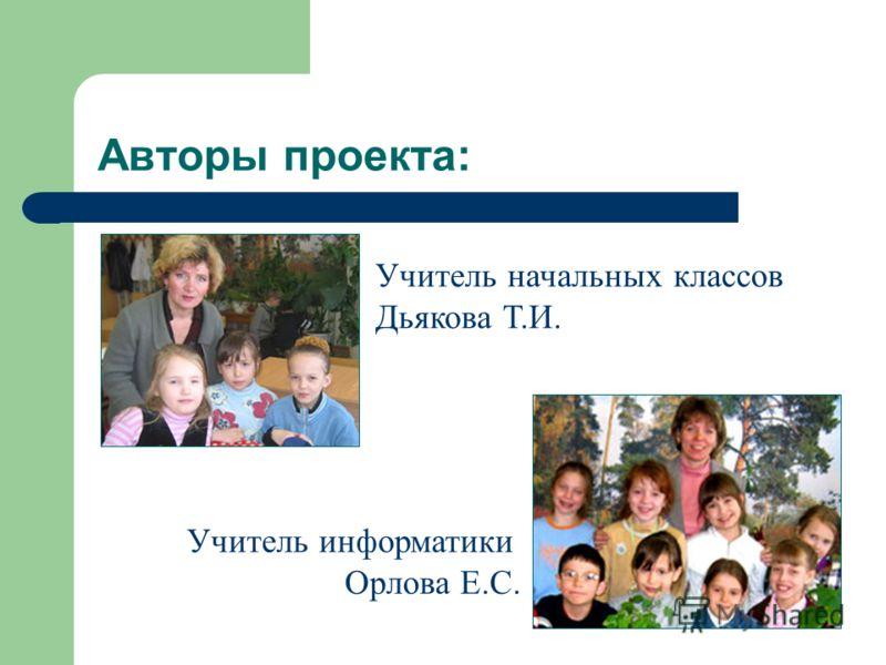 Авторы проекта: Учитель информатики Орлова Е.С. Учитель начальных классов Дьякова Т.И.
