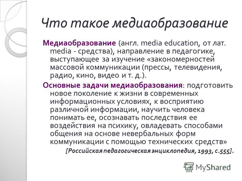 Что такое медиаобразование Медиаобразование ( англ. media education, от лат. media - средства ), направление в педагогике, выступающее за изучение « закономерностей массовой коммуникации ( прессы, телевидения, радио, кино, видео и т. д.). Основные за