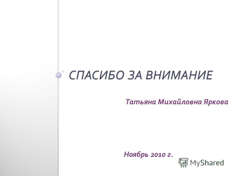 СПАСИБО ЗА ВНИМАНИЕ Татьяна Михайловна Яркова Ноябрь 2010 г.