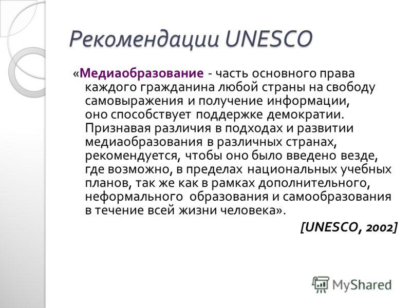 Рекомендации UNESCO « Медиаобразование - часть основного права каждого гражданина любой страны на свободу самовыражения и получение информации, оно способствует поддержке демократии. Признавая различия в подходах и развитии медиаобразования в различн