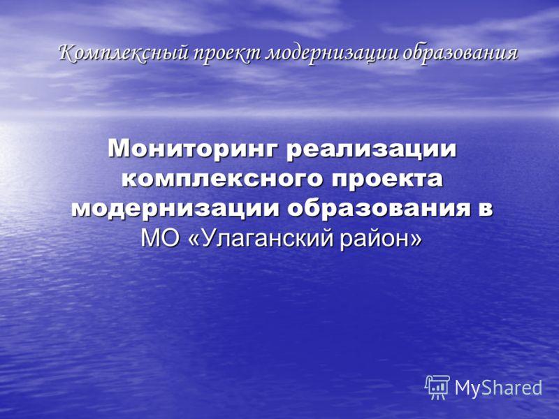 Комплексный проект модернизации образования Мониторинг реализации комплексного проекта модернизации образования в МО «Улаганский район»