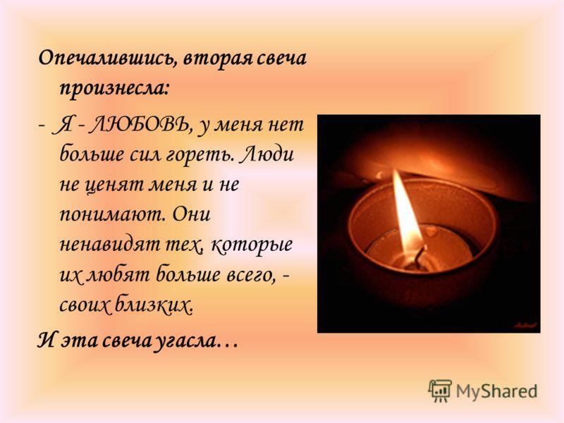 Опечалившись, вторая свеча произнесла: -Я - ЛЮБОВЬ, у меня нет больше сил гореть. Люди не ценят меня и не понимают. Они ненавидят тех, которые их любят больше всего, - своих близких. И эта свеча угасла…