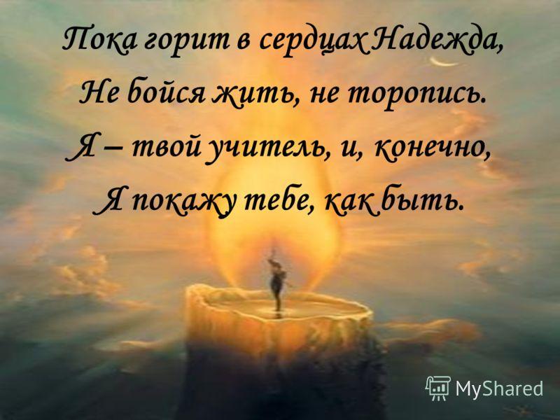 Пока горит в сердцах Надежда, Не бойся жить, не торопись. Я – твой учитель, и, конечно, Я покажу тебе, как быть.