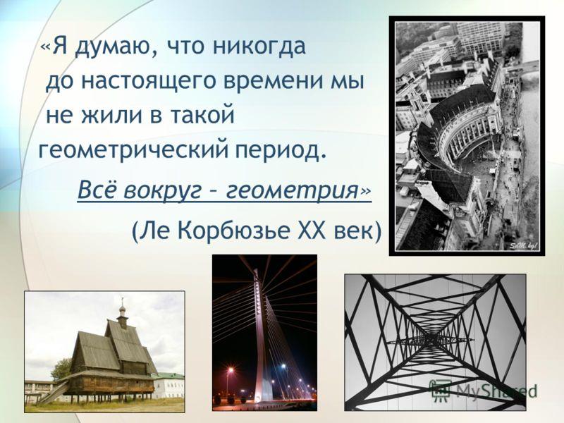 «Я думаю, что никогда до настоящего времени мы не жили в такой геометрический период. Всё вокруг – геометрия» (Ле Корбюзье ХХ век)