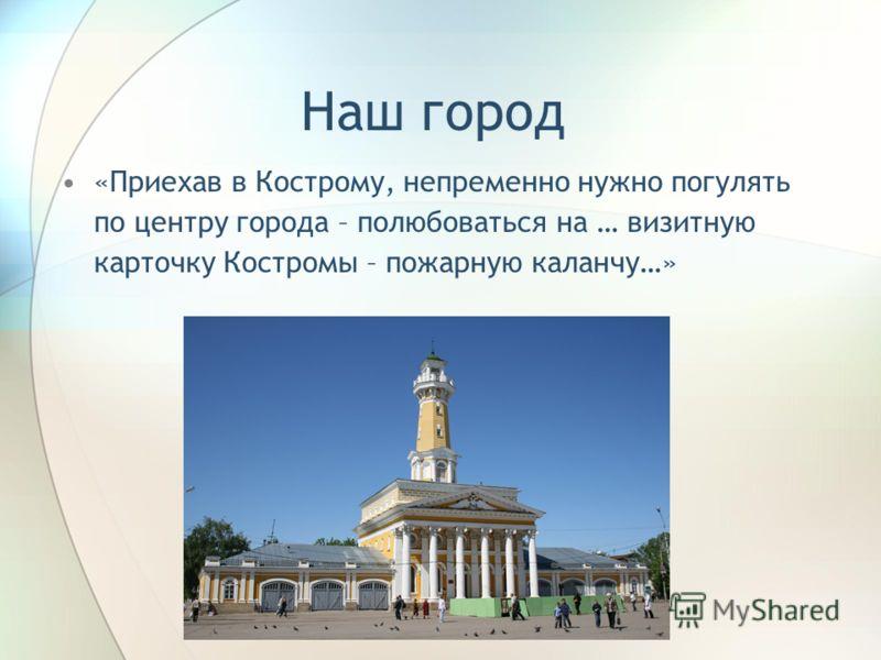 Наш город «Приехав в Кострому, непременно нужно погулять по центру города – полюбоваться на … визитную карточку Костромы – пожарную каланчу…»