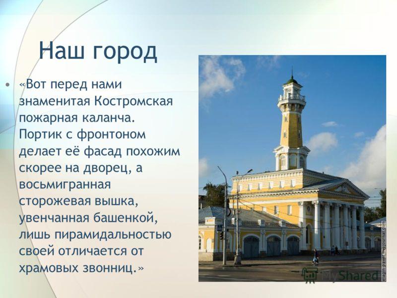 «Вот перед нами знаменитая Костромская пожарная каланча. Портик с фронтоном делает её фасад похожим скорее на дворец, а восьмигранная сторожевая вышка, увенчанная башенкой, лишь пирамидальностью своей отличается от храмовых звонниц.» Наш город
