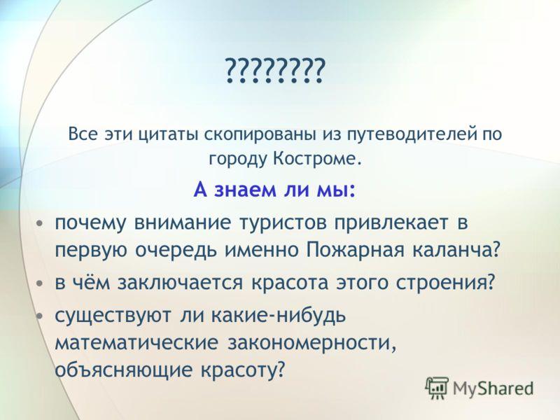 Все эти цитаты скопированы из путеводителей по городу Костроме. А знаем ли мы: почему внимание туристов привлекает в первую очередь именно Пожарная каланча? в чём заключается красота этого строения? существуют ли какие-нибудь математические закономер