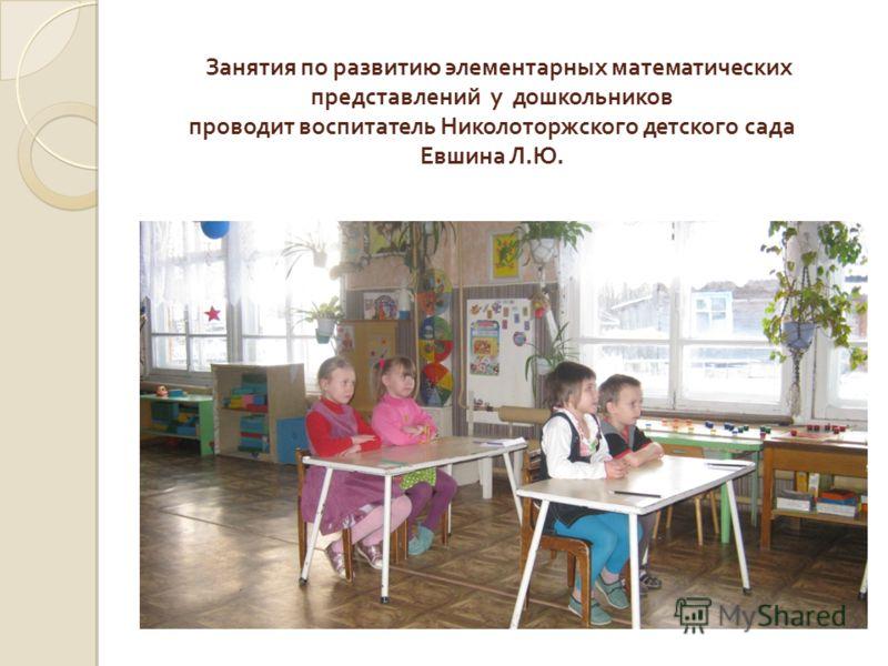 Занятия по развитию элементарных математических представлений у дошкольников проводит воспитатель Николоторжского детского сада Евшина Л.Ю.
