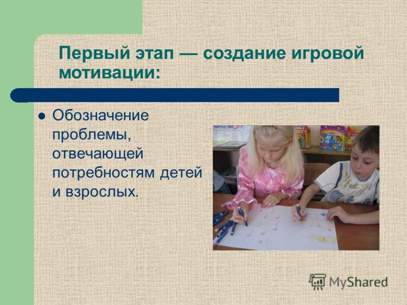 Первый этап создание игровой мотивации: Обозначение проблемы, отвечающей потребностям детей и взрослых.