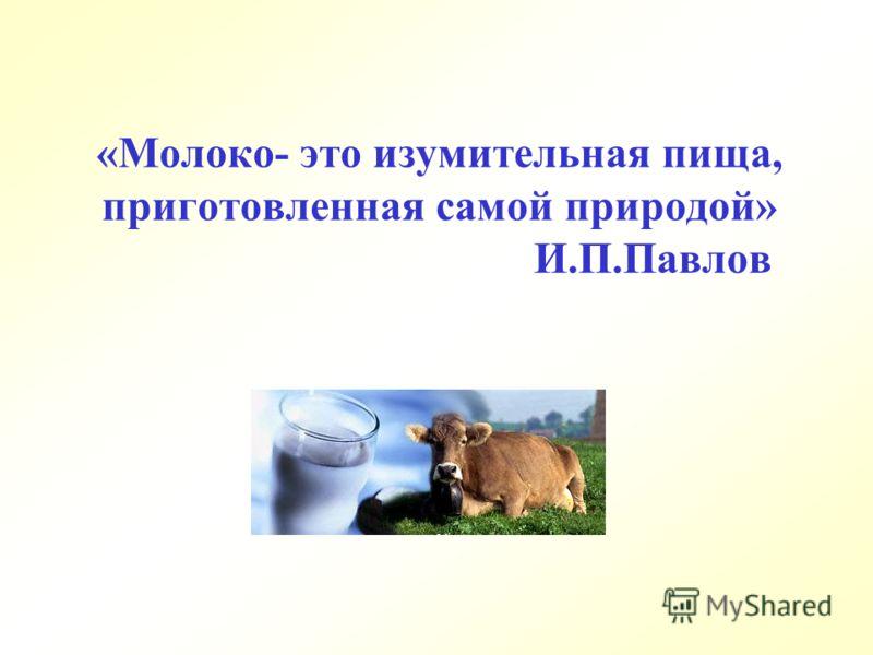 «Молоко- это изумительная пища, приготовленная самой природой» И.П.Павлов