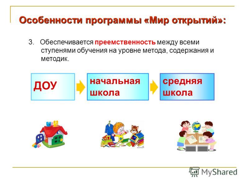 Особенности программы «Мир открытий»: 3. Обеспечивается преемственность между всеми ступенями обучения на уровне метода, содержания и методик. средняя школа начальная школа ДОУ