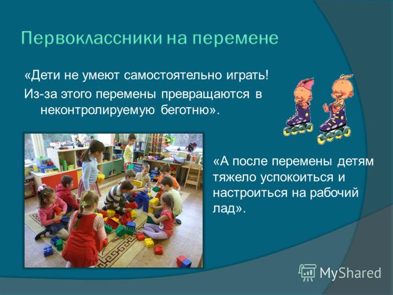 «Дети не умеют самостоятельно играть! Из-за этого перемены превращаются в неконтролируемую беготню». «А после перемены детям тяжело успокоиться и настроиться на рабочий лад».