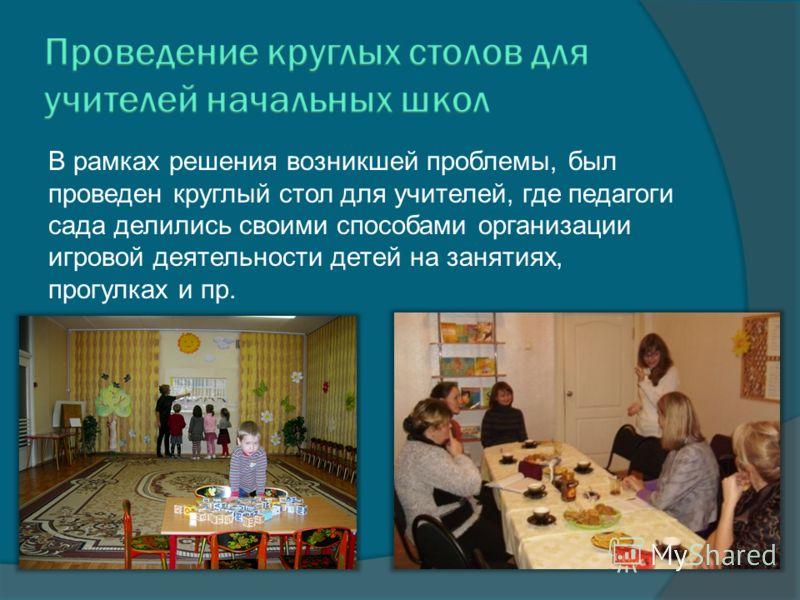 В рамках решения возникшей проблемы, был проведен круглый стол для учителей, где педагоги сада делились своими способами организации игровой деятельности детей на занятиях, прогулках и пр.