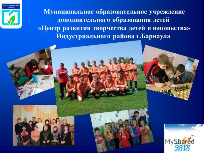 Муниципальное образовательное учреждение дополнительного образования детей «Центр развития творчества детей и юношества» Индустриального района г.Барнаула