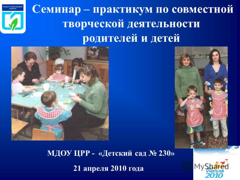 21 апреля 2010 года Семинар – практикум по совместной творческой деятельности родителей и детей МДОУ ЦРР - «Детский сад 230»