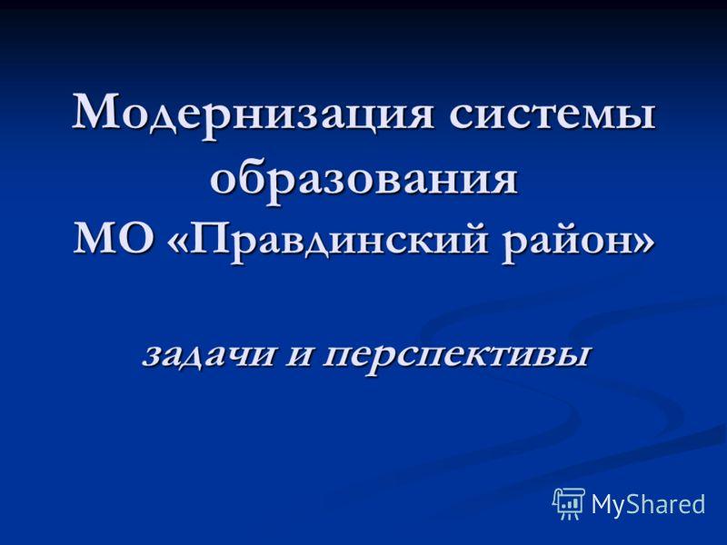 Модернизация системы образования МО «Правдинский район» задачи и перспективы