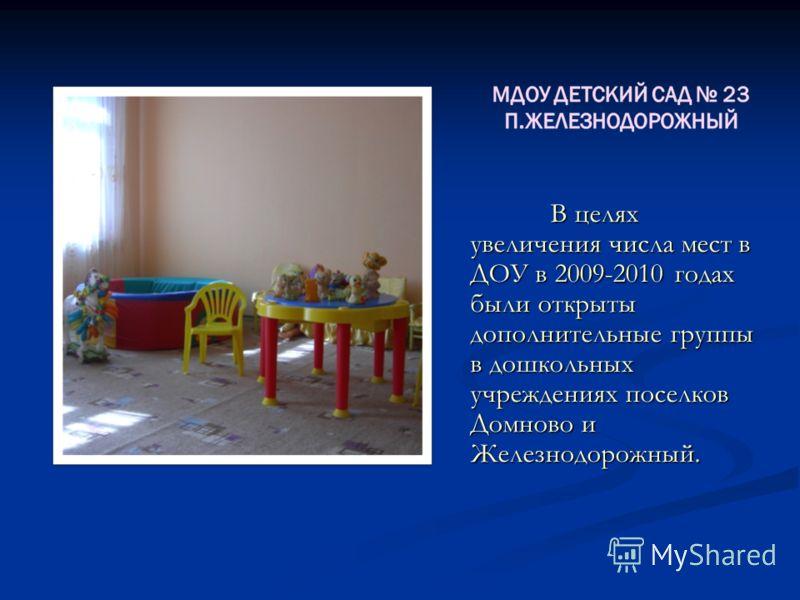 В целях увеличения числа мест в ДОУ в 2009-2010 годах были открыты дополнительные группы в дошкольных учреждениях поселков Домново и Железнодорожный.