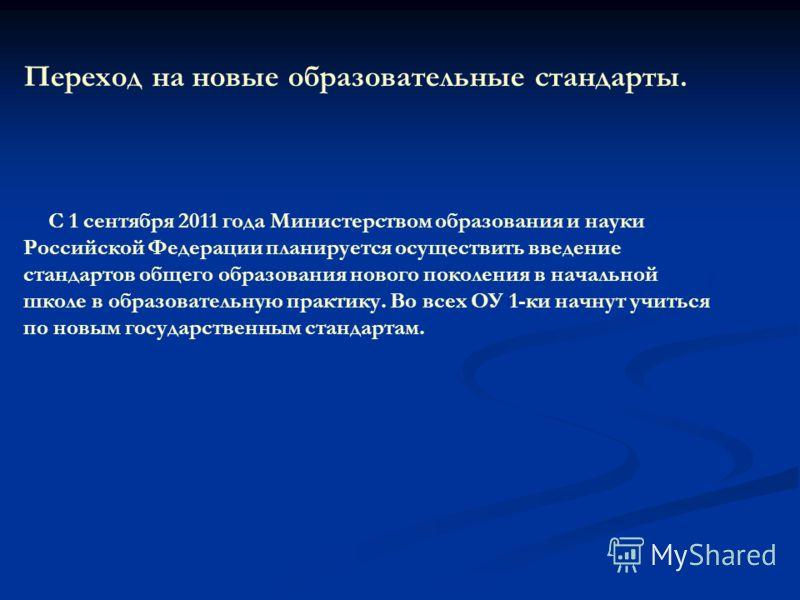 Переход на новые образовательные стандарты. С 1 сентября 2011 года Министерством образования и науки Российской Федерации планируется осуществить введение стандартов общего образования нового поколения в начальной школе в образовательную практику. Во