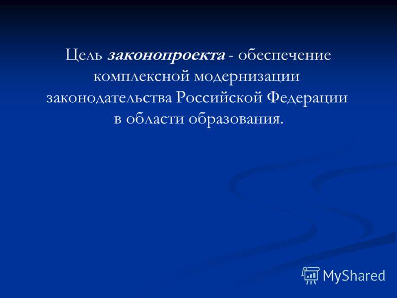 Цель законопроекта - обеспечение комплексной модернизации законодательства Российской Федерации в области образования.