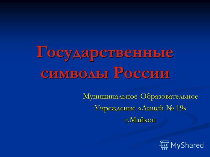 Государственные символы России Муниципальное Образовательное Учреждение «Лицей 19» г.Майкоп