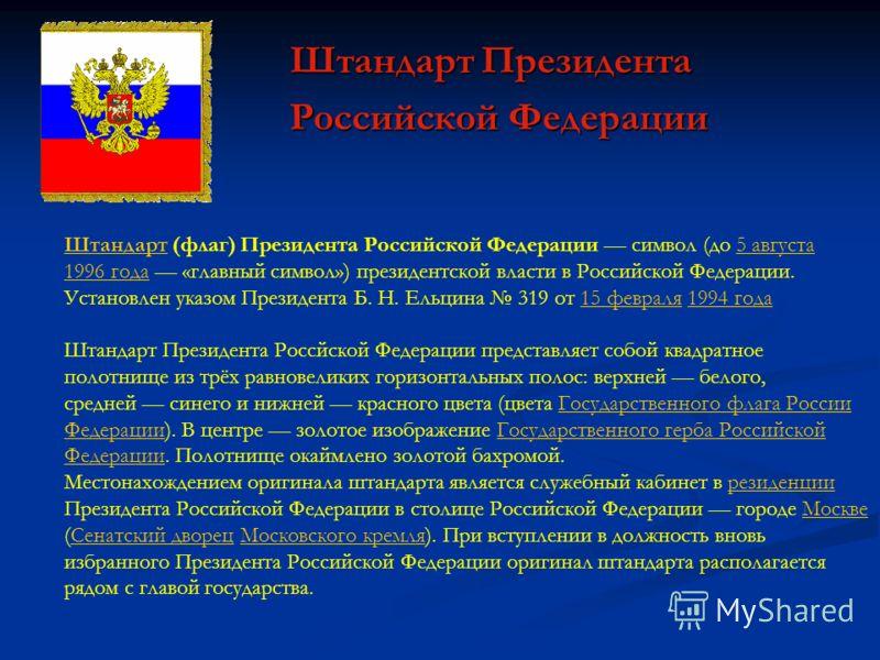 Штандарт Президента Российской Федерации ШтандартШтандарт (флаг) Президента Российской Федерации символ (до 5 августа5 августа 1996 года1996 года «главный символ») президентской власти в Российской Федерации. Установлен указом Президента Б. Н. Ельцин