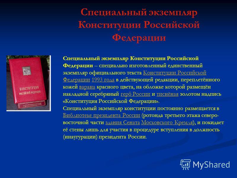 Специальный экземпляр Конституции Российской Федерации – специально изготовленный единственный экземпляр официального текста Конституции Российской Федерации 1993 года в действующей редакции, переплетённого кожей варана красного цвета, на обложке кот