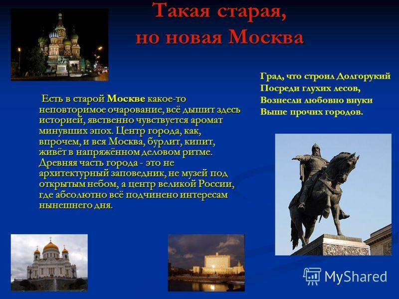 Такая старая, но новая Москва Есть в старой Москве какое-то неповторимое очарование, всё дышит здесь историей, явственно чувствуется аромат минувших эпох. Центр города, как, впрочем, и вся Москва, бурлит, кипит, живёт в напряжённом деловом ритме. Дре