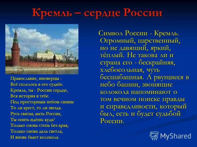 Кремль – сердце России Символ России - Кремль. Огромный, царственный, но не давящий, яркий, тёплый. Не такова ли и страна его - бескрайняя, хлебосольная, чуть бесшабашная. А рвущиеся в небо башни, звонящие колокола напоминают о том вечном поиске прав