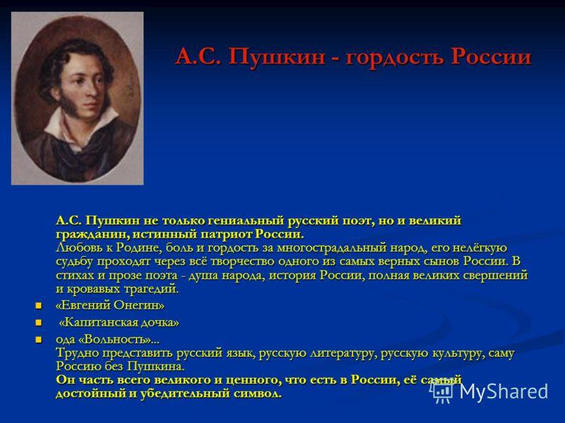 А.С. Пушкин - гордость России А.С. Пушкин не только гениальный русский поэт, но и великий гражданин, истинный патриот России. Любовь к Родине, боль и гордость за многострадальный народ, его нелёгкую судьбу проходят через всё творчество одного из самы