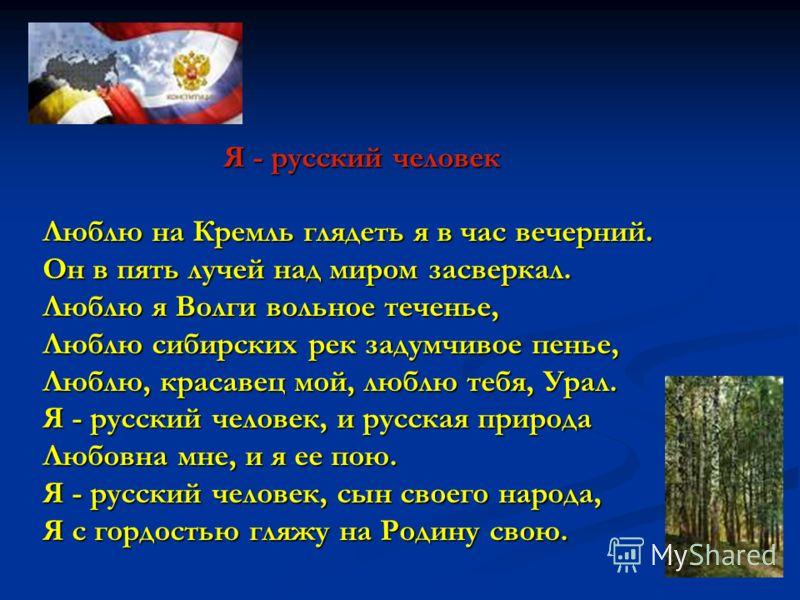 Я - русский человек Люблю на Кремль глядеть я в час вечерний. Он в пять лучей над миром засверкал. Люблю я Волги вольное теченье, Люблю сибирских рек задумчивое пенье, Люблю, красавец мой, люблю тебя, Урал. Я - русский человек, и русская природа Любо