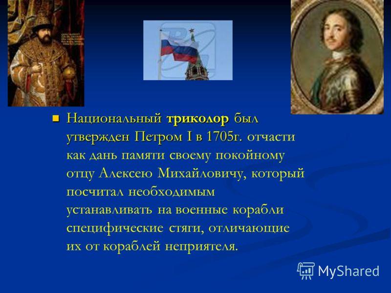 Национальный триколор был утвержден Петром I в 1705г. Национальный триколор был утвержден Петром I в 1705г. отчасти как дань памяти своему покойному отцу Алексею Михайловичу, который посчитал необходимым устанавливать на военные корабли специфические