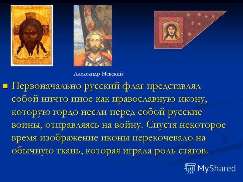 Первоначально русский флаг представлял собой ничто иное как православную икону, которую гордо несли перед собой русские воины, отправляясь на войну. Спустя некоторое время изображение иконы перекочевало на обычную ткань, которая играла роль стягов. П