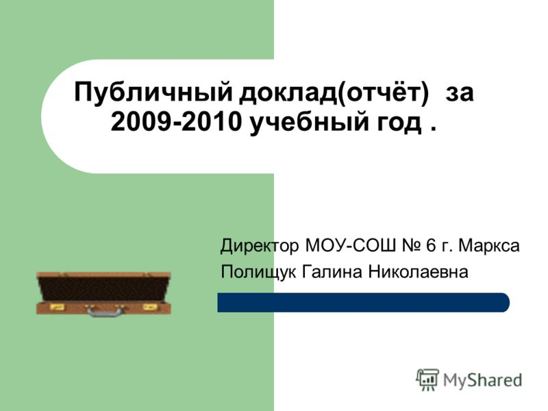 Публичный доклад(отчёт) за 2009-2010 учебный год. Директор МОУ-СОШ 6 г. Маркса Полищук Галина Николаевна