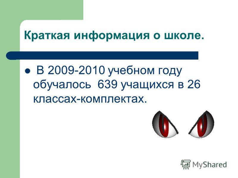 Краткая информация о школе. В 2009-2010 учебном году обучалось 639 учащихся в 26 классах-комплектах.