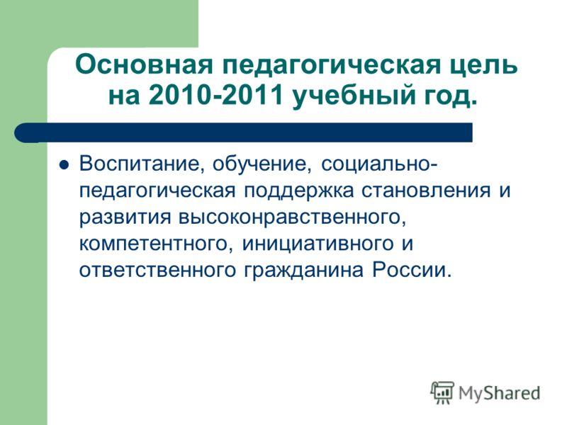 Основная педагогическая цель на 2010-2011 учебный год. Воспитание, обучение, социально- педагогическая поддержка становления и развития высоконравственного, компетентного, инициативного и ответственного гражданина России.