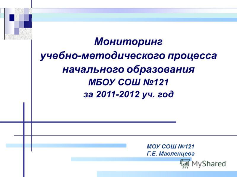 Company Logo МОУ СОШ 121 Г.Е. Масленцева Мониторинг учебно-методического процесса начального образования МБОУ СОШ 121 за 2011-2012 уч. год