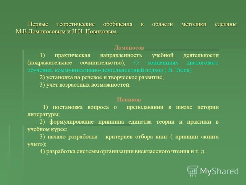 Первые теоретические обобщения в области методики сделаны М.В.Ломоносовым и Н.И. Новиковым. Ломоносов 1) практическая направленность учебной деятельности (подражательное сочинительство); концепциях диалогового обучения, коммуникативно-деятельностный
