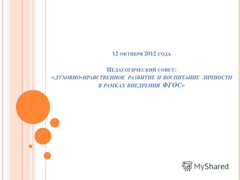 12 ОКТЯБРЯ 2012 ГОДА П ЕДАГОГИЧЕСКИЙ СОВЕТ : « ДУХОВНО - НРАВСТВЕННОЕ РАЗВИТИЕ И ВОСПИТАНИЕ ЛИЧНОСТИ В РАМКАХ ВНЕДРЕНИЯ ФГОС»
