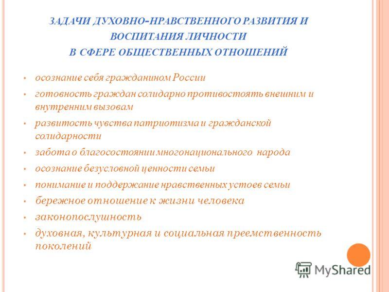 ЗАДАЧИ ДУХОВНО - НРАВСТВЕННОГО РАЗВИТИЯ И ВОСПИТАНИЯ ЛИЧНОСТИ В СФЕРЕ ОБЩЕСТВЕННЫХ ОТНОШЕНИЙ осознание себя гражданином России готовность граждан солидарно противостоять внешним и внутренним вызовам развитость чувства патриотизма и гражданской солида