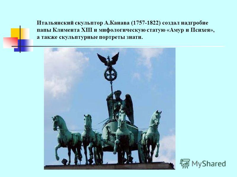 Итальянский скульптор А.Канава (1757-1822) создал надгробие папы Климента XIII и мифологическую статую «Амур и Психея», а также скульптурные портреты знати.